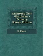Anleitung Zum Glasblasen - Primary Source Edition af H. Ebert