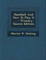 Handball and How to Play It ... af Maurice W. Deshong