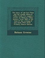The Story of Old Fort Plain and the Middle Mohawk Valley (with Five Maps); A Review of Mohawk Valley History from 1609 to the Time of the Writing of T af Nelson Greene