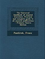 The Universal Handbook of Musical Literature. Practical and Complete Guide to All Musical Publications af Franz Pazdirek