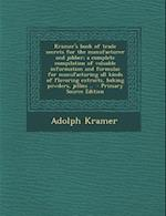 Kramer's Book of Trade Secrets for the Manufacturer and Jobber; A Complete Compilation of Valuable Information and Formulae for Manufacturing All Kind af Adolph Kramer