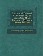 Letters of General C. G. Gordon, to His Sister, M. A. Gordon af Charles George Gordon, Mary Augusta Gordon