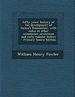 Fifty Years' History of the Development of Green's Economiser, with Notes on Other Economiser Inventions and Early Tubular Boilers - Primary Source Ed af William Henry Fowler