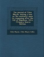 The Journal of John Mayne, During a Tour on the Continent Upon Its Reopening After the Fall of Napoleon, 1814; af John Mayne Colles, John Mayne