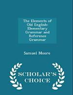 The Elements of Old English: Elementary Grammar and Reference Grammar - Scholar's Choice Edition