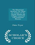 The Educational Directory for China: An Account of the Various Schools and Colleges Connected with Protestant Missions - Scholar's Choice Edition af John Fryer
