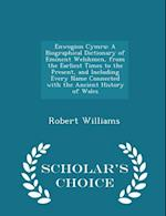 Enwogion Cymru: A Biographical Dictionary of Eminent Welshmen, from the Earliest Times to the Present, and Including Every Name Connected with the Anc