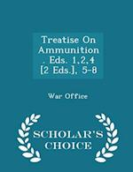 Treatise on Ammunition. Eds. 1,2,4 [2 Eds.], 5-8 - Scholar's Choice Edition af War Office