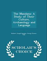 The Mandans: A Study of Their Culture, Archaeology and Language - Scholar's Choice Edition
