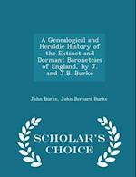 A Genealogical and Heraldic History of the Extinct and Dormant Baronetcies of England, by J. and J.B. Burke - Scholar's Choice Edition af John Bernard Burke, John Burke