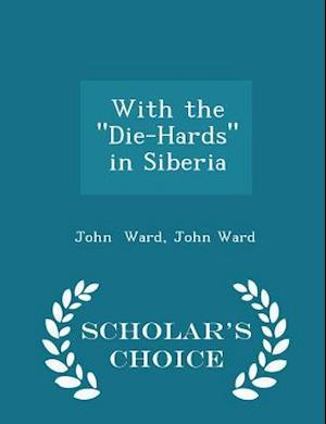 """With the """"Die-Hards"""" in Siberia - Scholar's Choice Edition"""