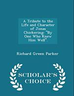 "A Tribute to the Life and Character of Jonas Chickering: ""By One Who Knew Him Well"". - Scholar's Choice Edition"