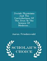 Jewish Physicians And The Contributions Of The Jews To The Science Of Medicine... - Scholar's Choice Edition