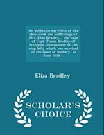 An authentic narrative of the shipwreck and sufferings of Mrs. Eliza Bradley, : the wife of Capt. James Bradley of Liverpool, commander of the ship Sa af Eliza Bradley