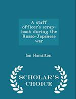 A staff officer's scrap-book during the Russo-Japanese war - Scholar's Choice Edition