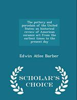 The Pottery and Porcelain of the United States; An Historical Review of American Ceramic Art from the Earliest Times to the Present Day - Scholar's Choice Edition af Edwin Atlee Barber