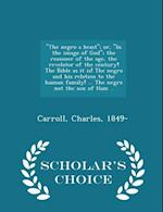 The Negro a Beast; Or, in the Image of God; The Reasoner of the Age, the Revelator of the Century! the Bible as It Is! the Negro and His Relation to the Human Family! ... the Negro Not the Son of Ham .. - Scholar's Choice Edition af Charles Carroll
