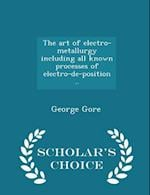 The Art of Electro-Metallurgy Including All Known Processes of Electro-de-Position .. - Scholar's Choice Edition af George Gore