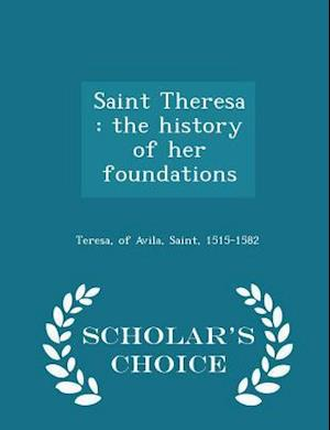 Saint Theresa : the history of her foundations - Scholar's Choice Edition