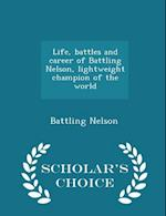 Life, battles and career of Battling Nelson, lightweight champion of the world - Scholar's Choice Edition