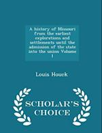 A History of Missouri from the Earliest Explorations and Settlements Until the Admission of the State Into the Union Volume 1 - Scholar's Choice Edition af Louis Houck