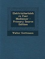 Elektrizitaetslehre Fuer Mediziner - Primary Source Edition af Walter Guttmann