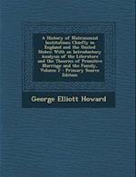 A History of Matrimonial Institutions Chiefly in England and the United States