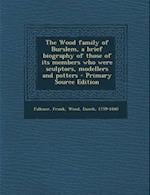 The Wood Family of Burslem, a Brief Biography of Those of Its Members Who Were Sculptors, Modellers and Potters af Enoch Wood, Frank Falkner