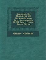 Geschichte Der Elektricitat Mit Berucksichtigung Ihrer Anwendungen, XXVIII Band - Primary Source Edition af Gustav Albrecht