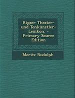 Rigaer Theater- Und Tonkunstler-Lexikon. af Moritz Rudolph