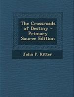 The Crossroads of Destiny - Primary Source Edition af John P. Ritter