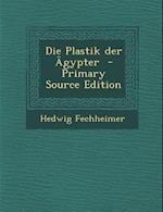 Die Plastik Der Agypter - Primary Source Edition af Hedwig Fechheimer