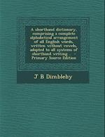 A   Shorthand Dictionary, Comprising a Complete Alphabetical Arrangement of All English Words, Written Without Vowels, Adapted to All Systems of Short af J. B. Dimbleby