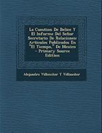 La Cuestion de Belice y El Informe del Senor Secretario de Relaciones af Alejandro Villasenor y. Villasenor