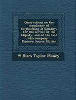 Observations on the Expediency of Shipbuilding at Bombay, for the Service of His Majesty, and of the East India Company - Primary Source Edition af William Taylor Money