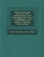 Modern Theory and Practice in Radio Communication; A Text Book Prepared for the Use of Midshipmen at the United States Naval Academy - Primary Source af Gordon D. Robinson, Paul L. Holand