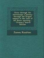 China Through the Stereoscope; A Journey Through the Dragon Empire at the Time of the Boxer Uprising .. af James Ricalton
