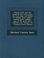 Flying Cloud, and One Hundred and Fifty Other Old Time Songs and Ballads of Outdoor Men, Sailors, Lumber Jacks, Soldiers, Men of the Great Lakes, Rail af Michael Cassius Dean