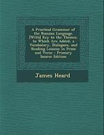 A Practical Grammar of the Russian Language. [With] Key to the Themes. to Which Are Added, a Vocabulary, Dialogues, and Reading Lessons in Prose and V af James Heard