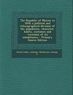 The Republic of Mexico in 1876; A Political and Ethnographical Division of the Population, Character, Habits, Costumes and Vocations of Its Inhabitant af Antonio Garcia Cubas, George F. Henderson