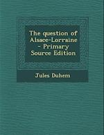 The Question of Alsace-Lorraine - Primary Source Edition af Jules Duhem
