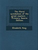 The Floral Symbolism of the Great Masters - Primary Source Edition af Elizabeth Haig