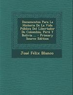 Documentos Para La Historia de La Vida Publica del Libertador de Colombia, Peru y Bolivia ... - Primary Source Edition af Jose Felix Blanco