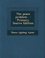 The Peace Problem - Primary Source Edition af Diana Agabeg Apcar