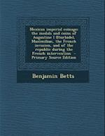 Mexican Imperial Coinage; The Medals and Coins of Augustine I (Iturbide), Maximilian, the French Invasion, and of the Republic During the French Inter af Benjamin Betts