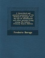 A Theoretical and Practical Grammar of the Otchipwe Language af Frederic Baraga
