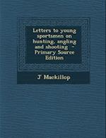 Letters to Young Sportsmen on Hunting, Angling and Shooting - Primary Source Edition af J. MacKillop