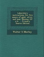 Laboratory Instructions for Fire Assays of Gold, Silver, and Lead. Mining 107 A-B- - Primary Source Edition af Walter S. Morley