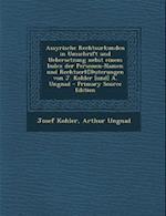 Assyrische Rechtsurkunden in Umschrift Und Uebersetzung Nebst Einem Index Der Personen-Namen Und Rechtserl(c) Uterungen Von J. Kohler [Und] A. Ungnad