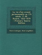 La Vie D'Un Avocat Jurisconsulte Au 17e Siecle, J.-M. Ricard, 1622-1678 - Primary Source Edition af Rene Largilliere, Pierre Leborgne